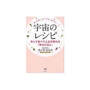 宇宙のレシピ 作って食べて人生が変わる『幸せごはん』 / カノウユミコ  〔本〕