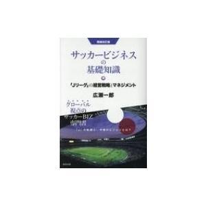 サッカービジネスの基礎知識 「Jリーグ」の経営戦略とマネジメント 増補改訂版 / 広瀬一郎  〔本〕 hmv