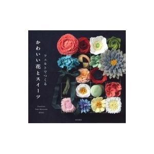 フェルトでつくる かわいい花とスイーツ / 日本文芸社  〔本〕|hmv