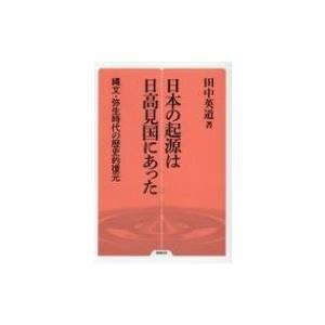 日本の起源は日高見国にあった 縄文・弥生時代の歴史的復元 勉誠選書 / 田中英道  〔全集・双書〕|hmv