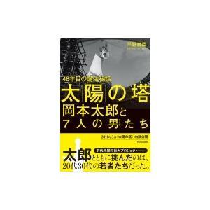 「太陽の塔」岡本太郎と7人の男たち 48年目の誕生秘話 / 平野暁臣  〔本〕