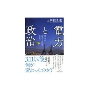 電力と政治 日本の原子力政策全史 下 / 上川龍之進  〔本〕|hmv
