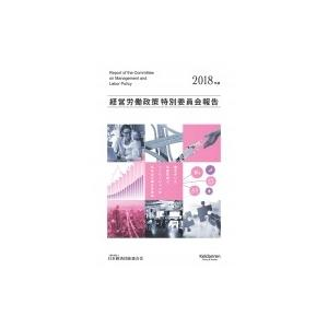 経営労働政策特別委員会報告 2018年版 / 日本経済団体連合会  〔本〕|hmv