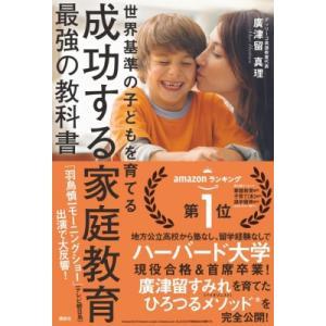 成功する家庭教育 最強の教科書 世界基準の子どもを育てる / 廣津留真理  〔本〕