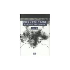 地域福祉実践の社会理論 贈与論・認識論・規模論の統合的理解 / 山本馨  〔本〕|hmv