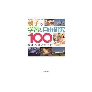 親子で学習  &  自由研究 関東穴場スポット100 / 東京新聞首都圏取材班  〔本〕