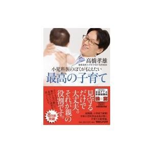 小児科医のぼくが伝えたい最高の子育て / 高橋孝雄  〔本〕|hmv