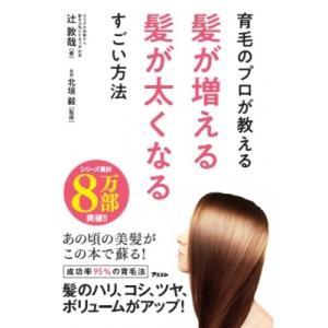 育毛のプロが教える髪が増える髪が太くなるすごい方法 / 辻敦哉 〔本〕