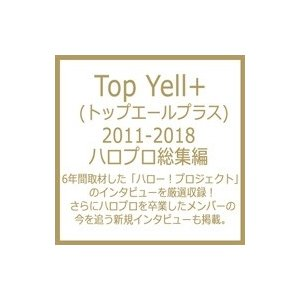 Top Yell+ (トップエールプラス) 2011-2018 ハロプロ総集編 / Top Yell 編集部  〔本〕 hmv