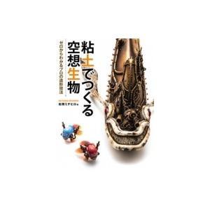 粘土でつくる空想生物 ゼロからわかるプロの造形技法 / 松岡ミチヒロ  〔本〕 hmv