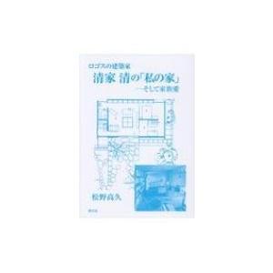 ロゴスの建築家 清家清の「私の家」 そして家族愛 / 松野高久  〔本〕 hmv