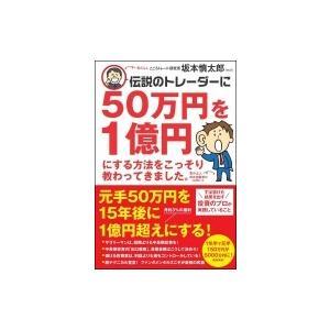 伝説のトレーダーに50万円を1億円にする方法をこっそり教わってきました。 / 坂本慎太郎 (Book)  〔本〕 hmv