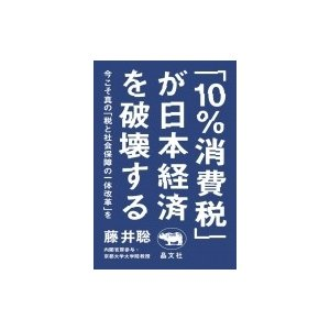 「10%消費税」が日本経済を破壊する 今こそ真の「税と社会保障の一体改革」を / 藤井聡  〔本〕|hmv