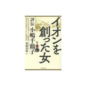 イオンを創った女 評伝小嶋千鶴子 日本一の巨大流通グループ創業者、岡田卓也実姉の人生と経営哲学 / 東海 hmv