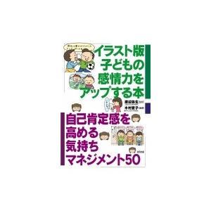イラスト版 子どもの感情力をアップする本 自己肯定感を高める気持ちマネジメント50 / 渡辺弥生  ...