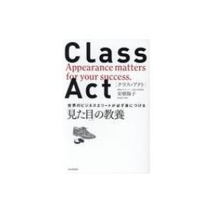 クラス・アクト 世界のビジネスエリートが必ず身につける「見た目」の教養 / 安積陽子  〔本〕|hmv