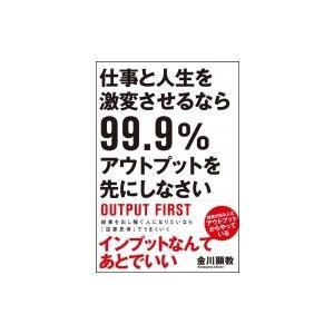 仕事と人生を激変させるなら99.9%アウトプットを先にしなさい / 金川顕教  〔本〕