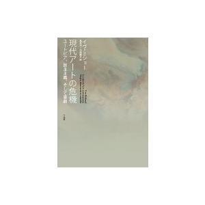 現代アートの危機 ユートピア、民主主義、そして喜劇 / イヴ・ミショー  〔本〕|hmv