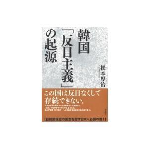 韓国「反日主義」の起源 / 松本厚治  〔本〕