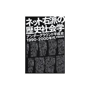 ネット右派の歴史社会学 アンダーグラウンド平成史1990‐2000年代 / 伊藤昌亮  〔本〕