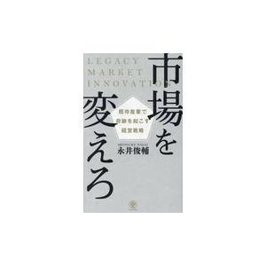 市場を変えろ既存産業で奇跡を起こす経営戦略/永井俊輔