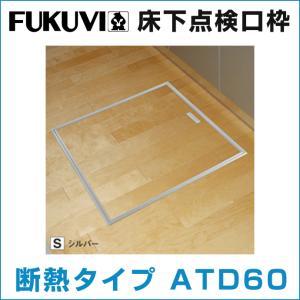 フクビ 床下点検口枠 断熱タイプ アルミ製 ATD60□|jusetsuhills