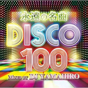 【洋楽CD・MixCD】永遠の名曲 Disco 100 / DJ Yamahiro[M便 2/12]