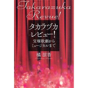 タカラヅカレビュー! 宝塚歌劇からミュージカルまで/橘涼香 著