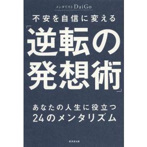 不安を自信に変える「逆転の発想術」 あなたの人生に役立つ24のメンタリズム/DaiGo/著(単行本・...