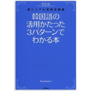 [本/雑誌]/韓国語の活用がたった3パターンでわかる本 ヒチョル式超シンプル活用法講義/チョヒチョル...