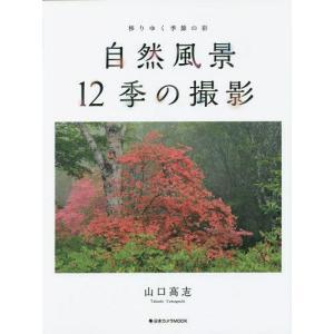 自然風景12季の撮影 移りゆく季節の彩 (日本カメラMOOK)/山口高志/著