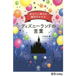 あなたに幸せの魔法をかけるディズニーランドの言葉/小松田勝/著
