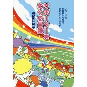 サポーターをめぐる冒険 Jリーグを初観戦した結果、思わぬことになった/中村慎太郎/著