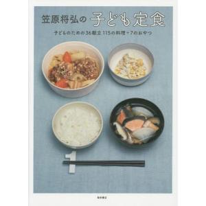 笠原将弘の子ども定食 子どものための36献立115の料理+7のおやつ/笠原将弘/著