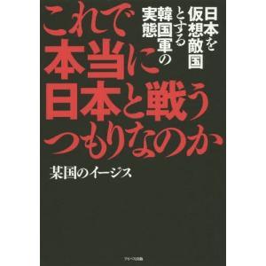 これで本当に日本と戦うつもりなのか 日本を仮想敵国とする韓国軍の実態/某国のイージス/著