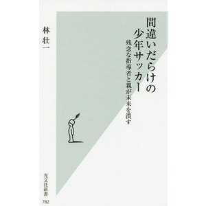 間違いだらけの少年サッカー 残念な指導者 (光文社新書)/林壮一/著|neowing