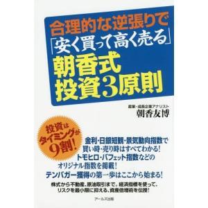 合理的な逆張りで「安く買って高く売る」朝香式・投資3原則/朝香友博/著