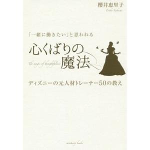 「一緒に働きたい」と思われる心くばりの魔法 ディズニーの元人材トレーナー50の教え/櫻井恵里子/著
