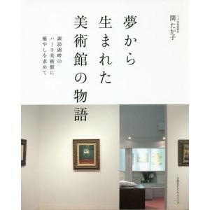 夢から生まれた美術館の物語 諏訪湖畔のハーモ美術館に癒やしを求めて/関たか子/著・監修