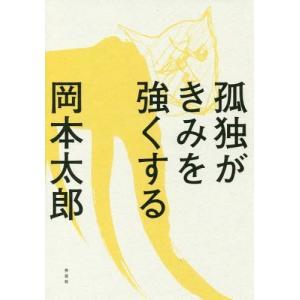 たったひとりの君に贈る、岡本太郎の生き方。孤独はただの寂しさじゃない。人間が強烈に生きるバネだ。孤独...
