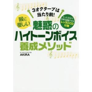 喉に優しい魅惑のハイトーンボイス養成メソッド 3オクターブは当たり前!/AKIRA/著
