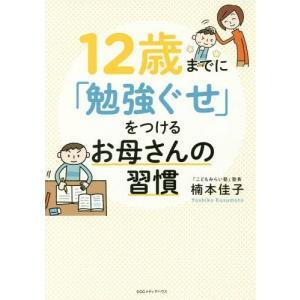 12歳までに「勉強ぐせ」をつけるお母さんの習慣/楠本佳子/著