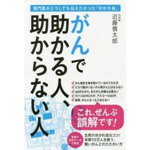 がんで助かる人、助からない人 専門医がどうしても伝えたかった「分かれ目」/近藤慎太郎/著