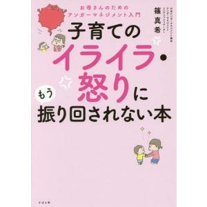 子育てのイライラ・怒りにもう振り回されない本 お母さんのためのアンガーマネジメント入門/篠真希/著