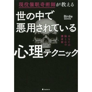 [本/雑誌]/世の中で悪用されている心理テクニック 現役催眠奇術師が教える/Birdie/著