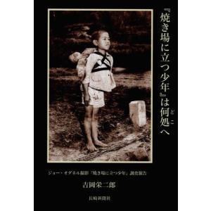 『焼き場に立つ少年』は何処へ ジョー・オダネル撮影『焼き場に立つ少年』調査報告/吉岡栄二郎/著