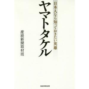 ヤマトタケル 日本人なら知っておきたい英雄/産経新聞取材班/著