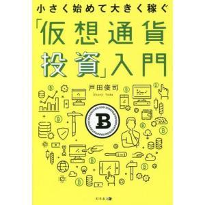 小さく始めて大きく稼ぐ「仮想通貨投資」入門/戸田俊司/著