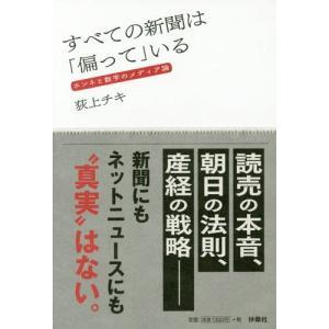 """読売の本音、朝日の法則、産経の戦略―新聞にもネットニュースにも""""真実""""はない。"""