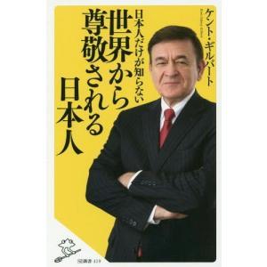 日本人だけが知らない世界から尊敬される日本人 (SB新書)/ケント・ギルバート/著